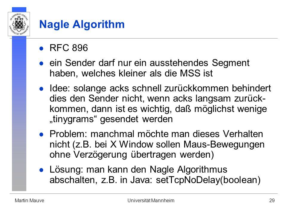 Martin MauveUniversität Mannheim29 Nagle Algorithm RFC 896 ein Sender darf nur ein ausstehendes Segment haben, welches kleiner als die MSS ist Idee: solange acks schnell zurückkommen behindert dies den Sender nicht, wenn acks langsam zurück- kommen, dann ist es wichtig, daß möglichst wenige tinygrams gesendet werden Problem: manchmal möchte man dieses Verhalten nicht (z.B.