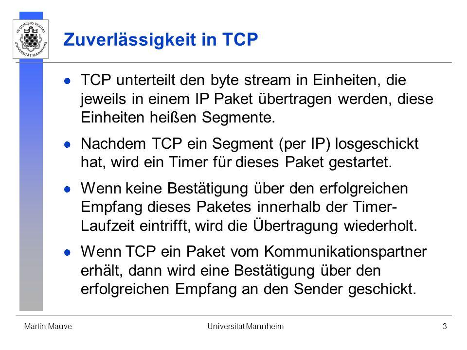 Martin MauveUniversität Mannheim3 Zuverlässigkeit in TCP TCP unterteilt den byte stream in Einheiten, die jeweils in einem IP Paket übertragen werden, diese Einheiten heißen Segmente.