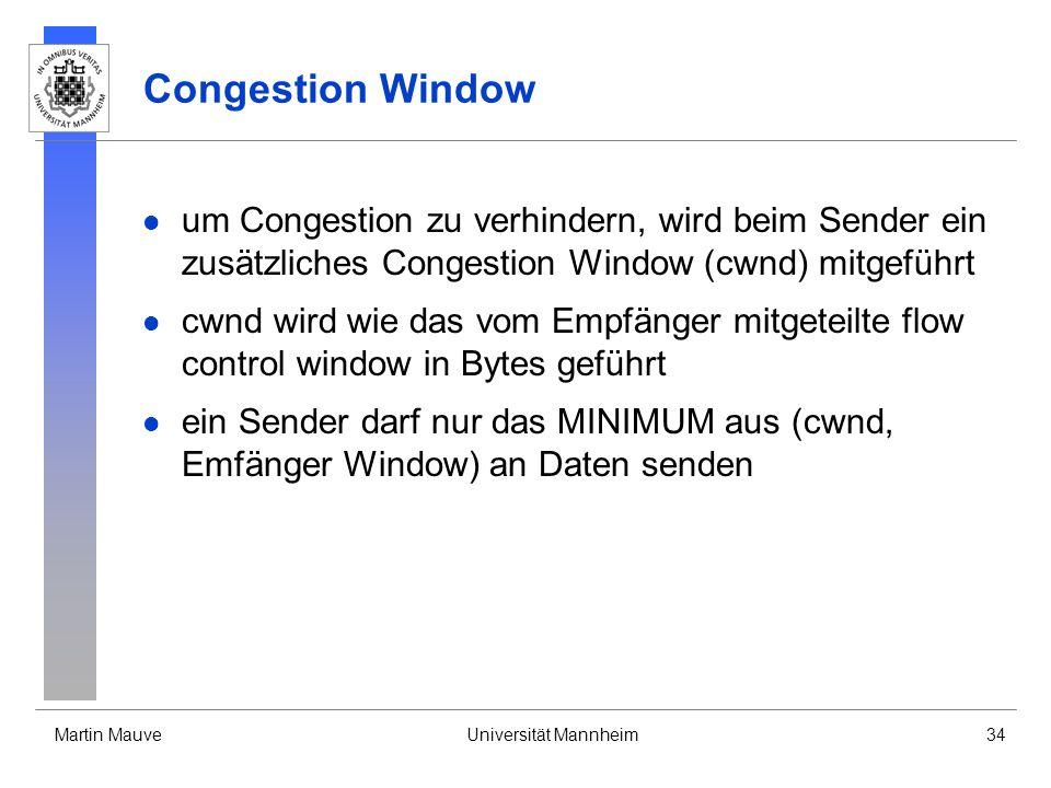 Martin MauveUniversität Mannheim34 Congestion Window um Congestion zu verhindern, wird beim Sender ein zusätzliches Congestion Window (cwnd) mitgeführt cwnd wird wie das vom Empfänger mitgeteilte flow control window in Bytes geführt ein Sender darf nur das MINIMUM aus (cwnd, Emfänger Window) an Daten senden