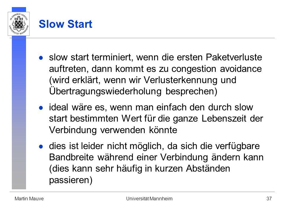 Martin MauveUniversität Mannheim37 Slow Start slow start terminiert, wenn die ersten Paketverluste auftreten, dann kommt es zu congestion avoidance (wird erklärt, wenn wir Verlusterkennung und Übertragungswiederholung besprechen) ideal wäre es, wenn man einfach den durch slow start bestimmten Wert für die ganze Lebenszeit der Verbindung verwenden könnte dies ist leider nicht möglich, da sich die verfügbare Bandbreite während einer Verbindung ändern kann (dies kann sehr häufig in kurzen Abständen passieren)