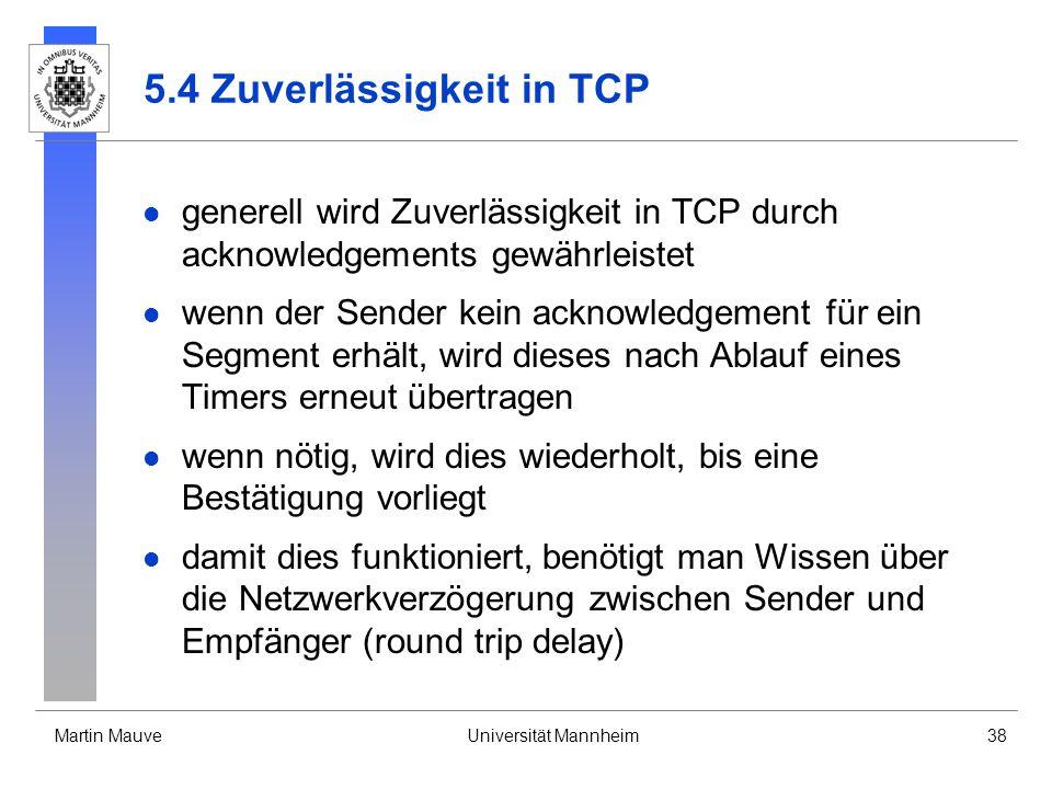 Martin MauveUniversität Mannheim38 5.4 Zuverlässigkeit in TCP generell wird Zuverlässigkeit in TCP durch acknowledgements gewährleistet wenn der Sender kein acknowledgement für ein Segment erhält, wird dieses nach Ablauf eines Timers erneut übertragen wenn nötig, wird dies wiederholt, bis eine Bestätigung vorliegt damit dies funktioniert, benötigt man Wissen über die Netzwerkverzögerung zwischen Sender und Empfänger (round trip delay)