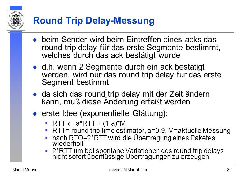 Martin MauveUniversität Mannheim39 Round Trip Delay-Messung beim Sender wird beim Eintreffen eines acks das round trip delay für das erste Segmente bestimmt, welches durch das ack bestätigt wurde d.h.