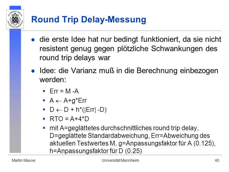 Martin MauveUniversität Mannheim40 Round Trip Delay-Messung die erste Idee hat nur bedingt funktioniert, da sie nicht resistent genug gegen plötzliche Schwankungen des round trip delays war Idee: die Varianz muß in die Berechnung einbezogen werden: Err = M -A A A+g*Err D D + h*(|Err| -D) RTO = A+4*D mit A=geglättetes durchschnittliches round trip delay, D=geglättete Standardabweichung, Err=Abweichung des aktuellen Testwertes M, g=Anpassungsfaktor für A (0.125), h=Anpassungsfaktor für D (0.25)