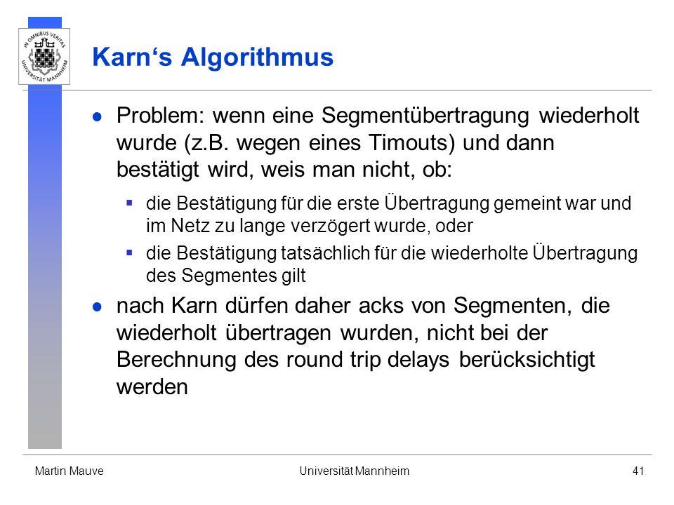 Martin MauveUniversität Mannheim41 Karns Algorithmus Problem: wenn eine Segmentübertragung wiederholt wurde (z.B. wegen eines Timouts) und dann bestät