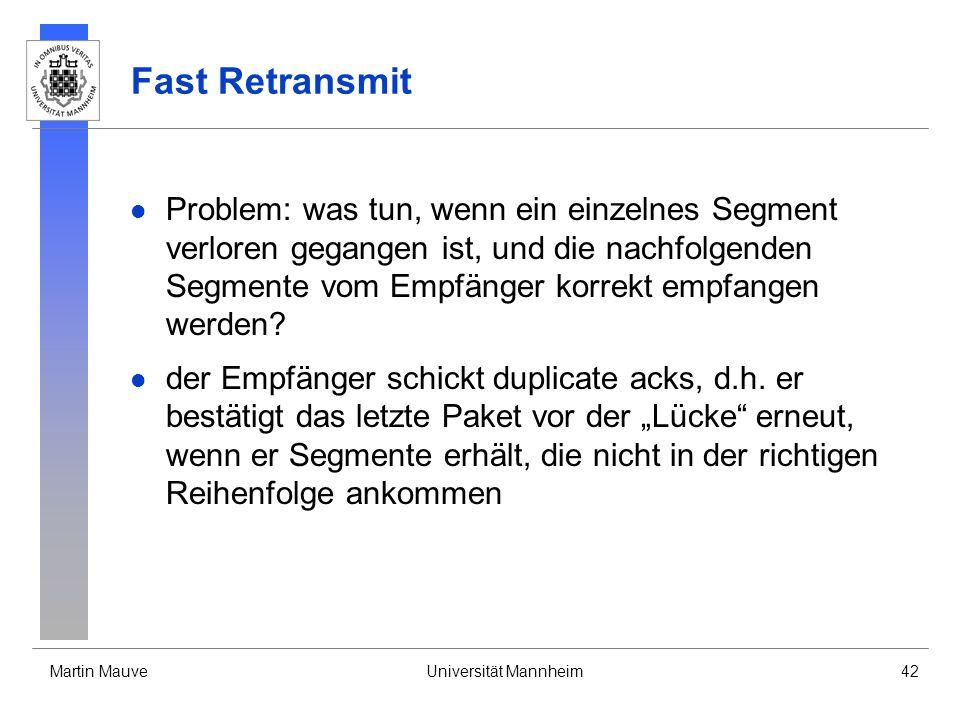 Martin MauveUniversität Mannheim42 Fast Retransmit Problem: was tun, wenn ein einzelnes Segment verloren gegangen ist, und die nachfolgenden Segmente vom Empfänger korrekt empfangen werden.