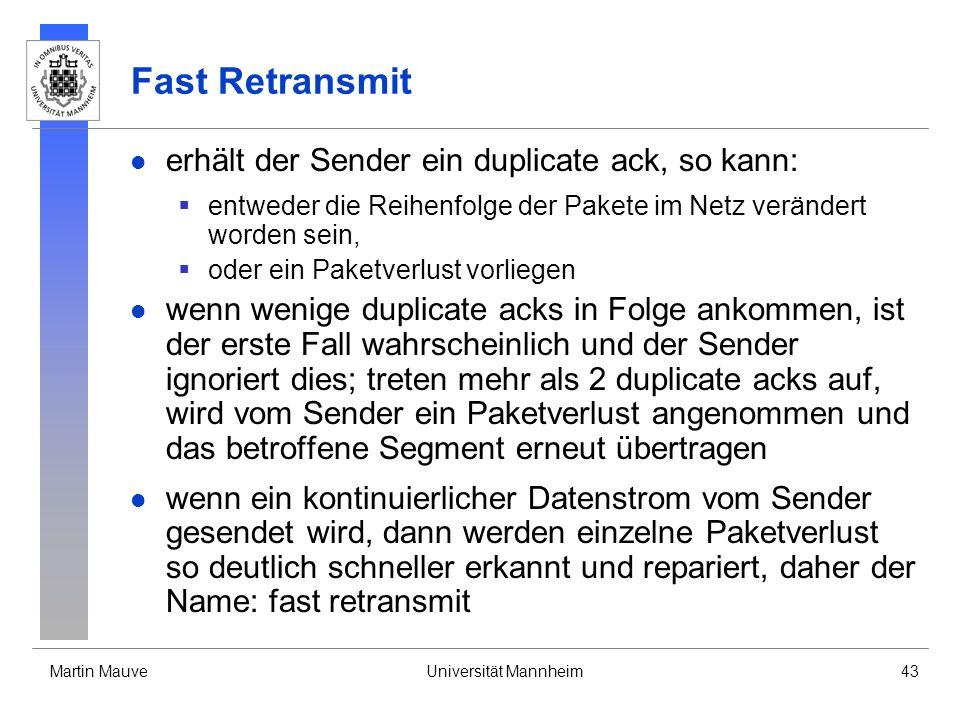 Martin MauveUniversität Mannheim43 Fast Retransmit erhält der Sender ein duplicate ack, so kann: entweder die Reihenfolge der Pakete im Netz verändert worden sein, oder ein Paketverlust vorliegen wenn wenige duplicate acks in Folge ankommen, ist der erste Fall wahrscheinlich und der Sender ignoriert dies; treten mehr als 2 duplicate acks auf, wird vom Sender ein Paketverlust angenommen und das betroffene Segment erneut übertragen wenn ein kontinuierlicher Datenstrom vom Sender gesendet wird, dann werden einzelne Paketverlust so deutlich schneller erkannt und repariert, daher der Name: fast retransmit
