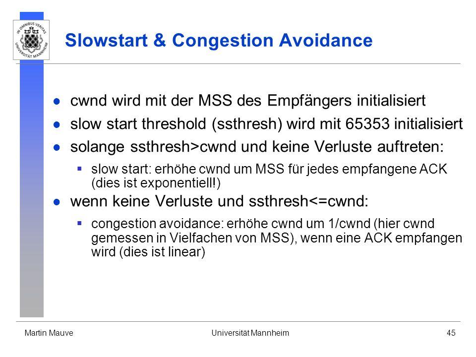 Martin MauveUniversität Mannheim45 Slowstart & Congestion Avoidance cwnd wird mit der MSS des Empfängers initialisiert slow start threshold (ssthresh) wird mit 65353 initialisiert solange ssthresh>cwnd und keine Verluste auftreten: slow start: erhöhe cwnd um MSS für jedes empfangene ACK (dies ist exponentiell!) wenn keine Verluste und ssthresh<=cwnd: congestion avoidance: erhöhe cwnd um 1/cwnd (hier cwnd gemessen in Vielfachen von MSS), wenn eine ACK empfangen wird (dies ist linear)