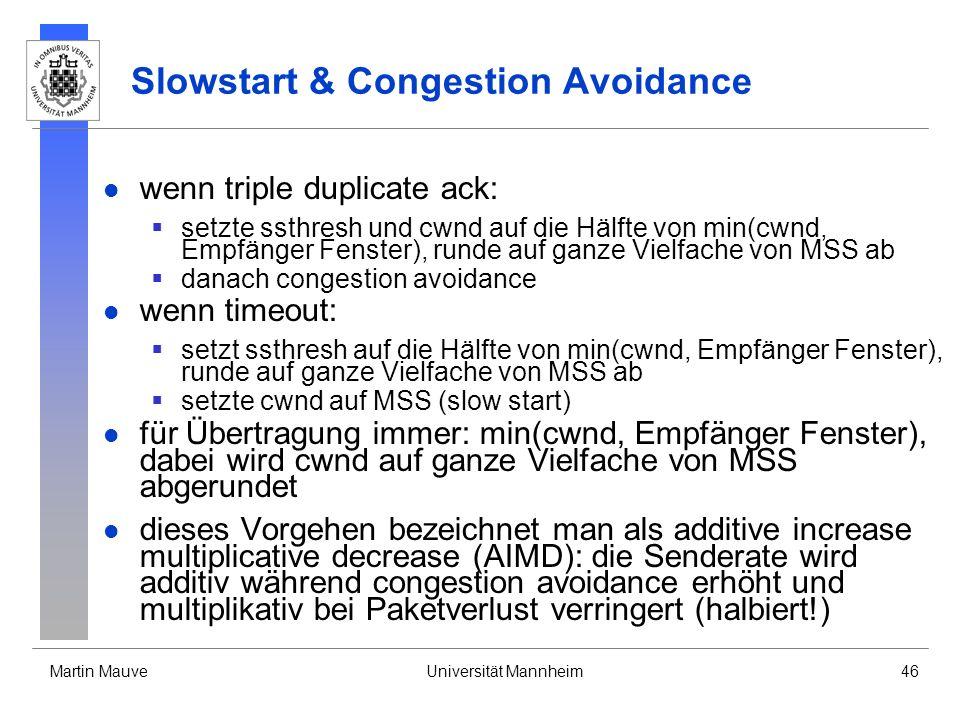 Martin MauveUniversität Mannheim46 Slowstart & Congestion Avoidance wenn triple duplicate ack: setzte ssthresh und cwnd auf die Hälfte von min(cwnd, Empfänger Fenster), runde auf ganze Vielfache von MSS ab danach congestion avoidance wenn timeout: setzt ssthresh auf die Hälfte von min(cwnd, Empfänger Fenster), runde auf ganze Vielfache von MSS ab setzte cwnd auf MSS (slow start) für Übertragung immer: min(cwnd, Empfänger Fenster), dabei wird cwnd auf ganze Vielfache von MSS abgerundet dieses Vorgehen bezeichnet man als additive increase multiplicative decrease (AIMD): die Senderate wird additiv während congestion avoidance erhöht und multiplikativ bei Paketverlust verringert (halbiert!)