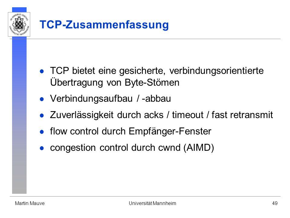 Martin MauveUniversität Mannheim49 TCP-Zusammenfassung TCP bietet eine gesicherte, verbindungsorientierte Übertragung von Byte-Stömen Verbindungsaufbau / -abbau Zuverlässigkeit durch acks / timeout / fast retransmit flow control durch Empfänger-Fenster congestion control durch cwnd (AIMD)