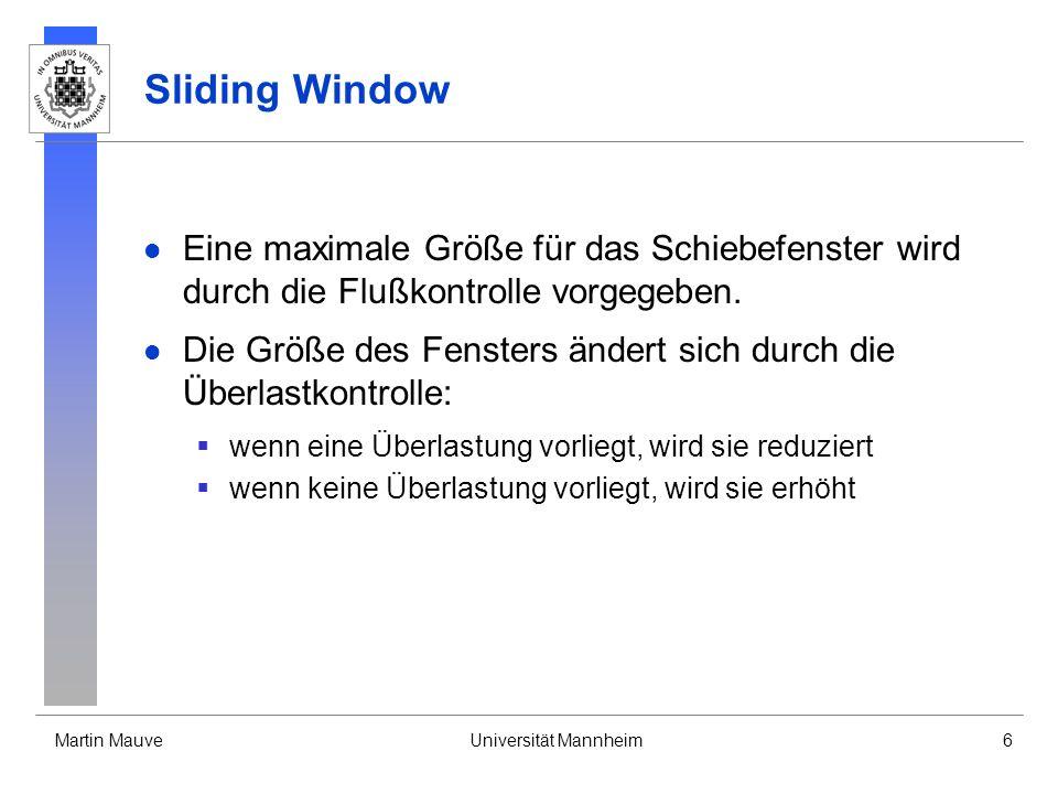 Martin MauveUniversität Mannheim6 Sliding Window Eine maximale Größe für das Schiebefenster wird durch die Flußkontrolle vorgegeben. Die Größe des Fen