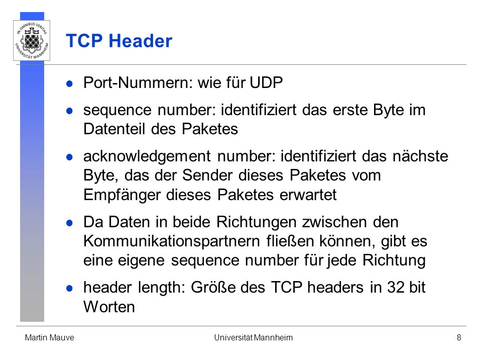 Martin MauveUniversität Mannheim8 TCP Header Port-Nummern: wie für UDP sequence number: identifiziert das erste Byte im Datenteil des Paketes acknowledgement number: identifiziert das nächste Byte, das der Sender dieses Paketes vom Empfänger dieses Paketes erwartet Da Daten in beide Richtungen zwischen den Kommunikationspartnern fließen können, gibt es eine eigene sequence number für jede Richtung header length: Größe des TCP headers in 32 bit Worten