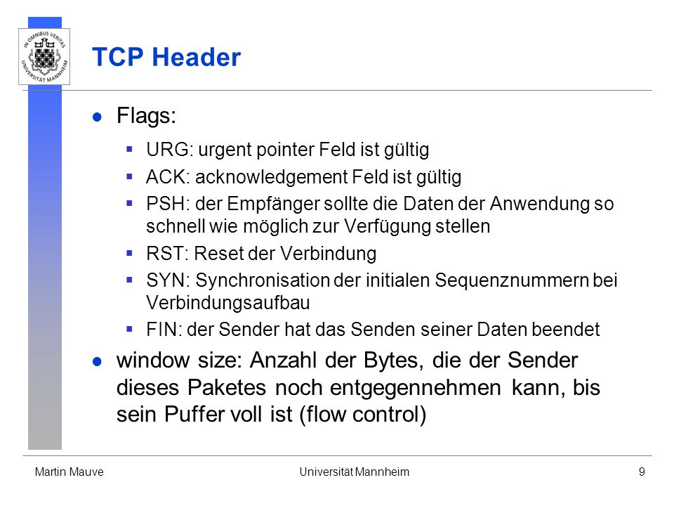 Martin MauveUniversität Mannheim9 TCP Header Flags: URG: urgent pointer Feld ist gültig ACK: acknowledgement Feld ist gültig PSH: der Empfänger sollte