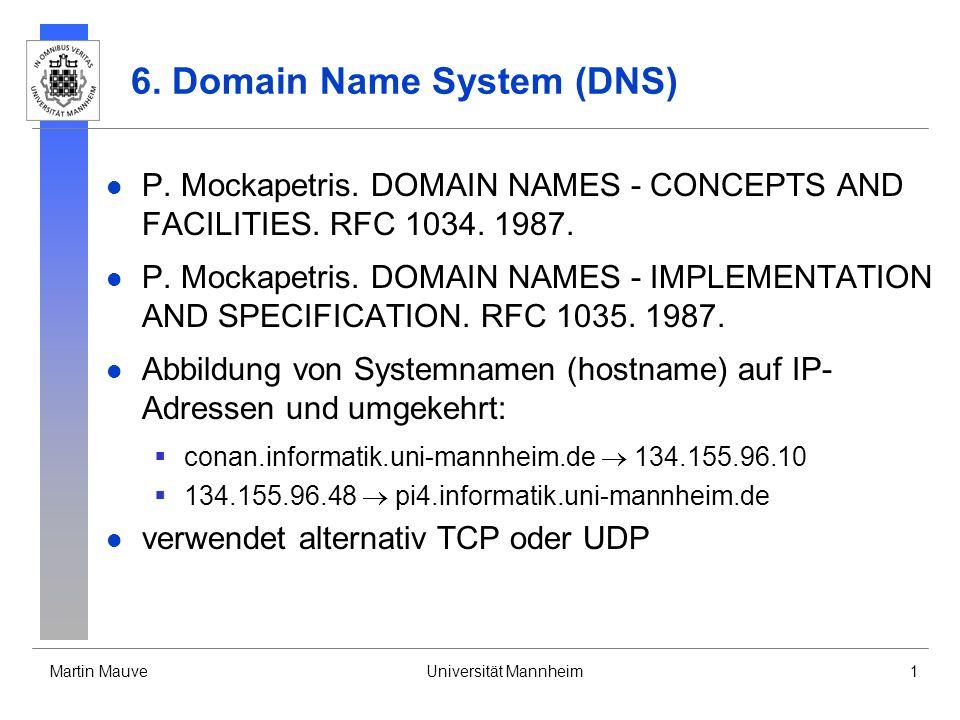 Martin MauveUniversität Mannheim1 6. Domain Name System (DNS) P. Mockapetris. DOMAIN NAMES - CONCEPTS AND FACILITIES. RFC 1034. 1987. P. Mockapetris.