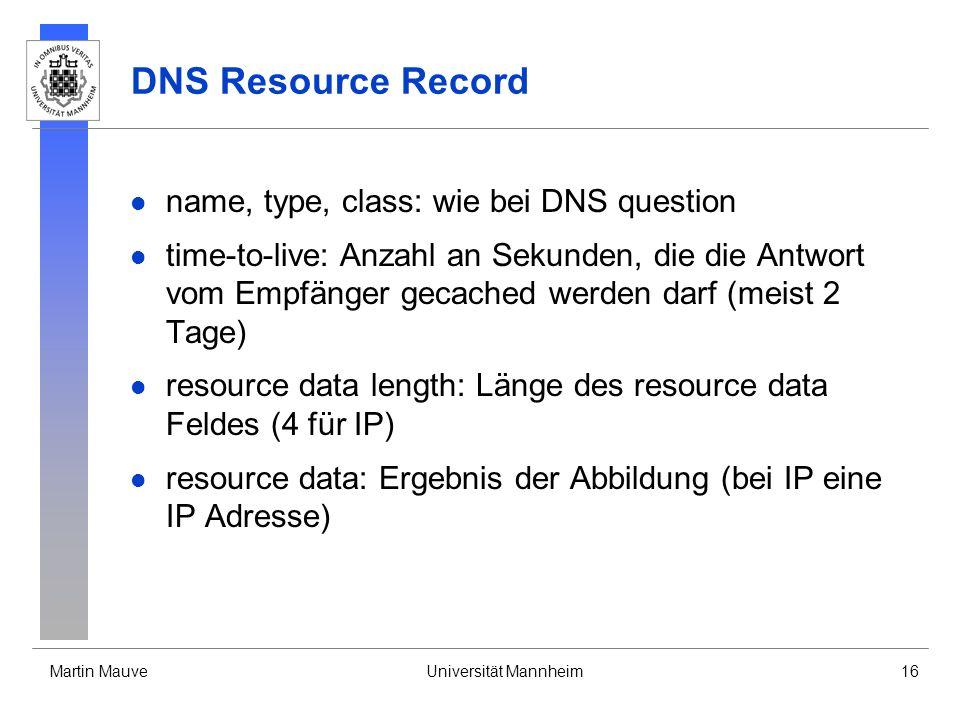 Martin MauveUniversität Mannheim16 DNS Resource Record name, type, class: wie bei DNS question time-to-live: Anzahl an Sekunden, die die Antwort vom E