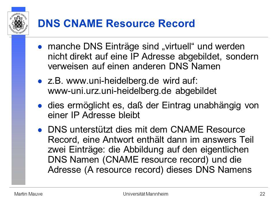 Martin MauveUniversität Mannheim22 DNS CNAME Resource Record manche DNS Einträge sind virtuell und werden nicht direkt auf eine IP Adresse abgebildet,