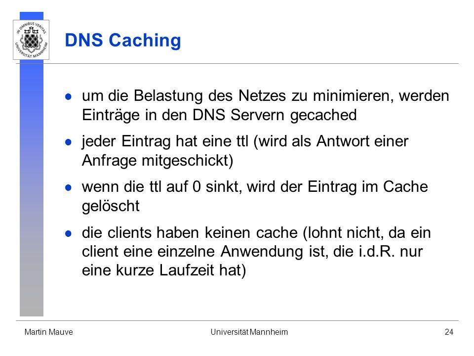 Martin MauveUniversität Mannheim24 DNS Caching um die Belastung des Netzes zu minimieren, werden Einträge in den DNS Servern gecached jeder Eintrag ha