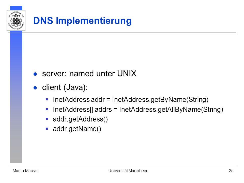 Martin MauveUniversität Mannheim25 DNS Implementierung server: named unter UNIX client (Java): InetAddress addr = InetAddress.getByName(String) InetAd