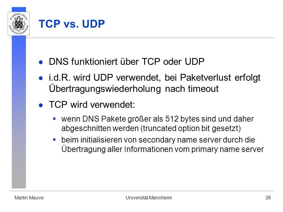 Martin MauveUniversität Mannheim26 TCP vs. UDP DNS funktioniert über TCP oder UDP i.d.R. wird UDP verwendet, bei Paketverlust erfolgt Übertragungswied