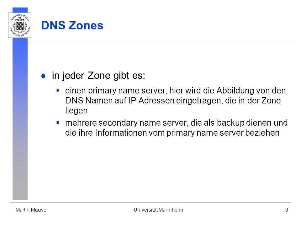 Martin MauveUniversität Mannheim6 DNS Zones in jeder Zone gibt es: einen primary name server, hier wird die Abbildung von den DNS Namen auf IP Adresse