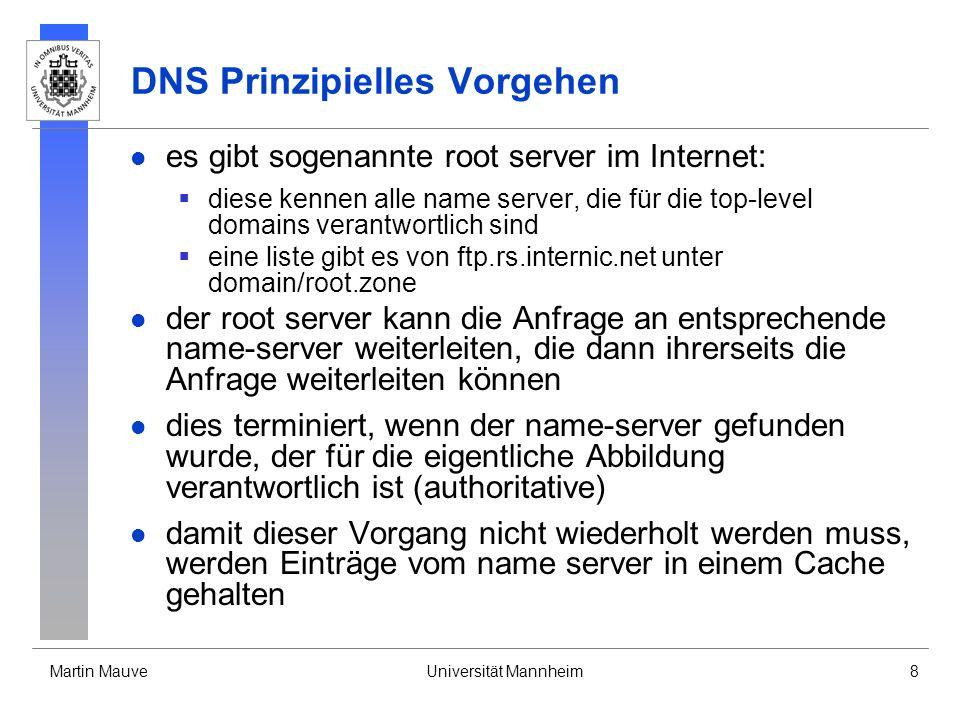 Martin MauveUniversität Mannheim8 DNS Prinzipielles Vorgehen es gibt sogenannte root server im Internet: diese kennen alle name server, die für die to