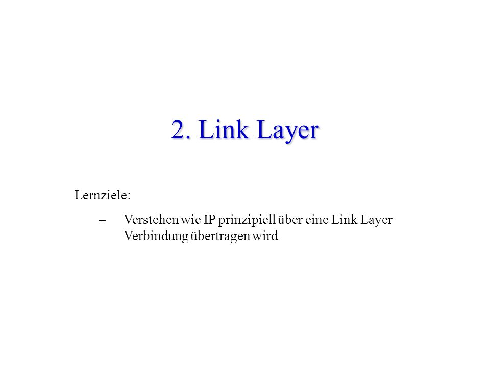 2. Link Layer Lernziele: – Verstehen wie IP prinzipiell über eine Link Layer Verbindung übertragen wird