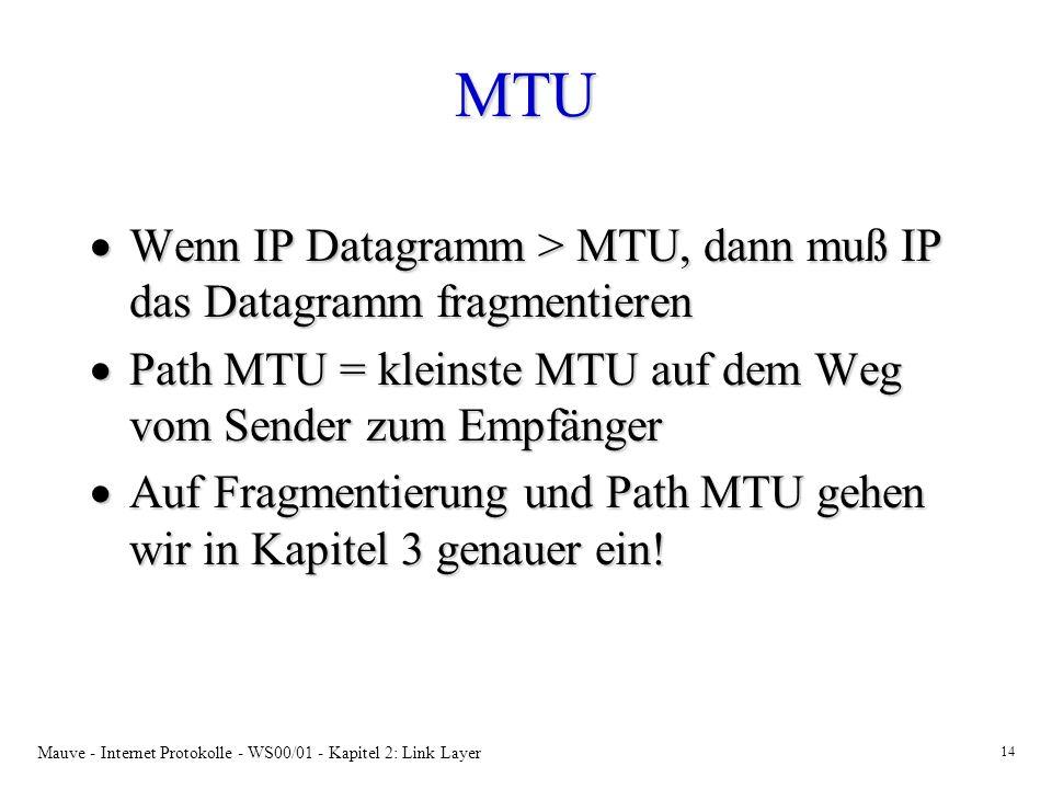 Mauve - Internet Protokolle - WS00/01 - Kapitel 2: Link Layer 14 MTU Wenn IP Datagramm > MTU, dann muß IP das Datagramm fragmentieren Wenn IP Datagramm > MTU, dann muß IP das Datagramm fragmentieren Path MTU = kleinste MTU auf dem Weg vom Sender zum Empfänger Path MTU = kleinste MTU auf dem Weg vom Sender zum Empfänger Auf Fragmentierung und Path MTU gehen wir in Kapitel 3 genauer ein.