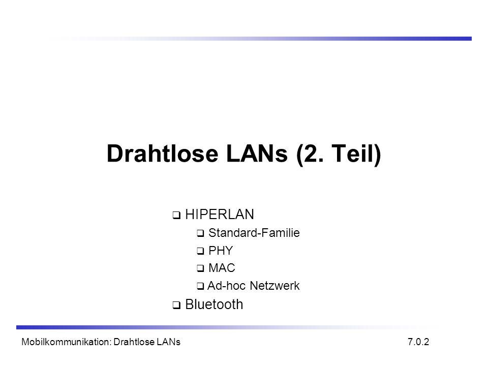 Mobilkommunikation: Drahtlose LANs HIPERLAN 1 - DT-HCPDU/AK-HCPDU 10101010 01HIHDA HDACS BLIR = n 1 BL- IRCS LBR 01234567bit HBR 01234567 bit TIBLI = n byte 1 PLI = m HID 2 3 - 6 DA 7 - 12 SA 13 - 18 UD 19 - (52n-m-4) PAD (52n-m-3) - (52n-4) CS (52n-3) - 52n 10101010 01HIAID AIDCS LBR 01234567bit Daten HCPDU Bestätigungs HCPDU 7.45.1 HI: HBR-part Indicator HDA: Hashed Destination HCSAP Address HDACS: HDA CheckSum BLIR: Block Length Indicator BLIRCS: BLIR CheckSum TI: Type Indicator BLI: Block Length Indicator HID: HIPERLAN IDentifier DA: Destination Address SA: Source Address UD: User Data (1-2422 byte) PAD: PADding CS: CheckSum AID: Acknowledgement IDentifier AIDS: AID CheckSum
