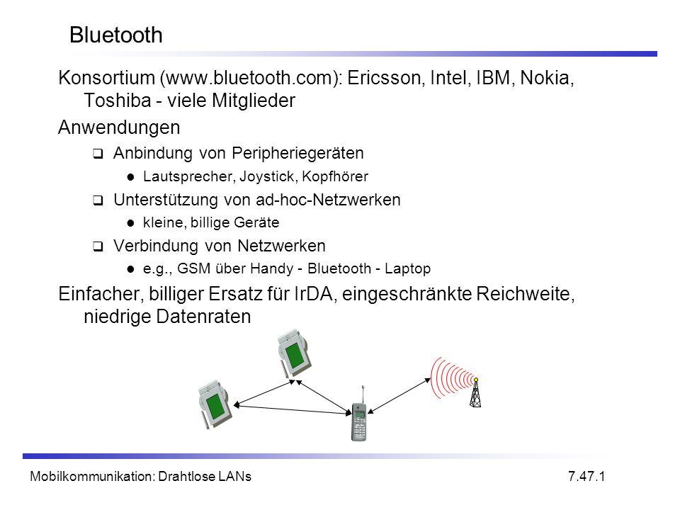 Mobilkommunikation: Drahtlose LANs Bluetooth Konsortium (www.bluetooth.com): Ericsson, Intel, IBM, Nokia, Toshiba - viele Mitglieder Anwendungen Anbindung von Peripheriegeräten Lautsprecher, Joystick, Kopfhörer Unterstützung von ad-hoc-Netzwerken kleine, billige Geräte Verbindung von Netzwerken e.g., GSM über Handy - Bluetooth - Laptop Einfacher, billiger Ersatz für IrDA, eingeschränkte Reichweite, niedrige Datenraten 7.47.1