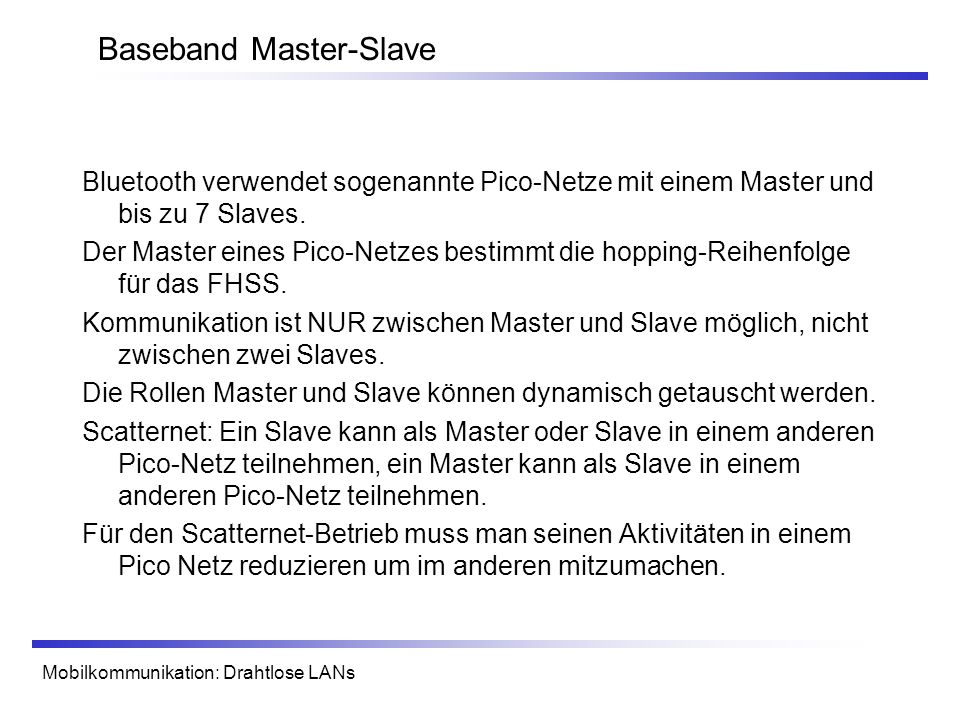 Mobilkommunikation: Drahtlose LANs Baseband Master-Slave Bluetooth verwendet sogenannte Pico-Netze mit einem Master und bis zu 7 Slaves.
