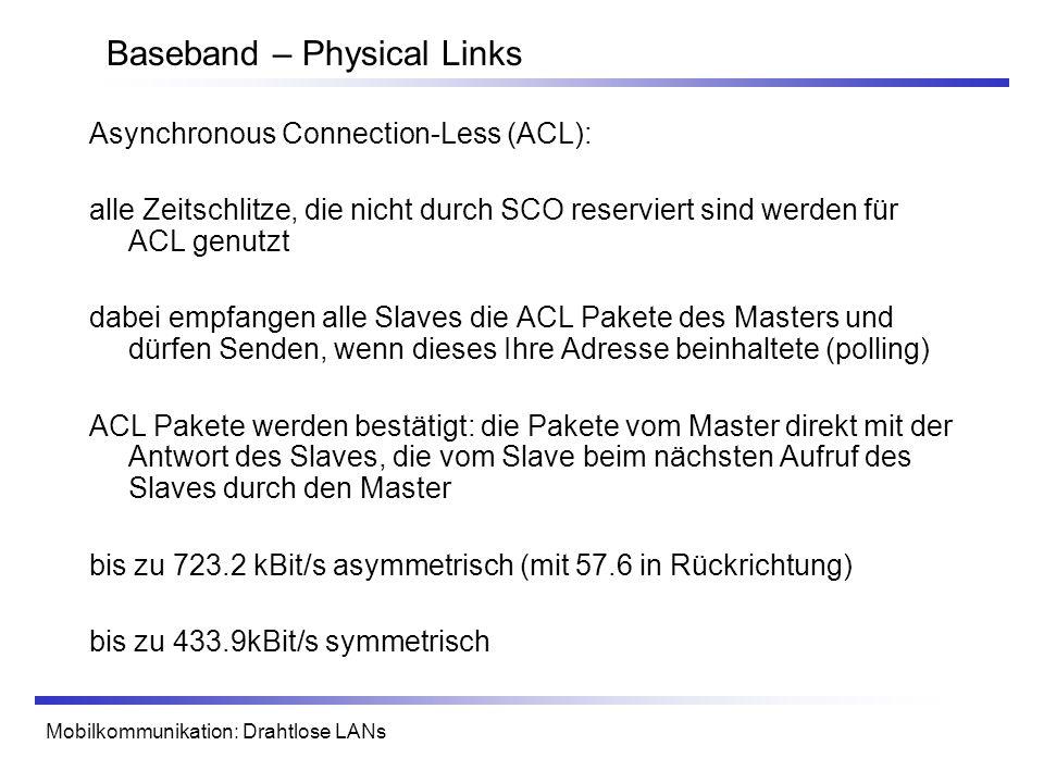 Mobilkommunikation: Drahtlose LANs Baseband – Physical Links Asynchronous Connection-Less (ACL): alle Zeitschlitze, die nicht durch SCO reserviert sind werden für ACL genutzt dabei empfangen alle Slaves die ACL Pakete des Masters und dürfen Senden, wenn dieses Ihre Adresse beinhaltete (polling) ACL Pakete werden bestätigt: die Pakete vom Master direkt mit der Antwort des Slaves, die vom Slave beim nächsten Aufruf des Slaves durch den Master bis zu 723.2 kBit/s asymmetrisch (mit 57.6 in Rückrichtung) bis zu 433.9kBit/s symmetrisch