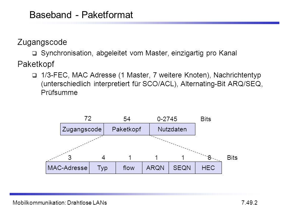 Mobilkommunikation: Drahtlose LANs Baseband - Paketformat ZugangscodePaketkopfNutzdaten 72 540-2745Bits MAC-AdresseTypflowARQNSEQNHEC 341118Bits 7.49.2 Zugangscode Synchronisation, abgeleitet vom Master, einzigartig pro Kanal Paketkopf 1/3-FEC, MAC Adresse (1 Master, 7 weitere Knoten), Nachrichtentyp (unterschiedlich interpretiert für SCO/ACL), Alternating-Bit ARQ/SEQ, Prüfsumme