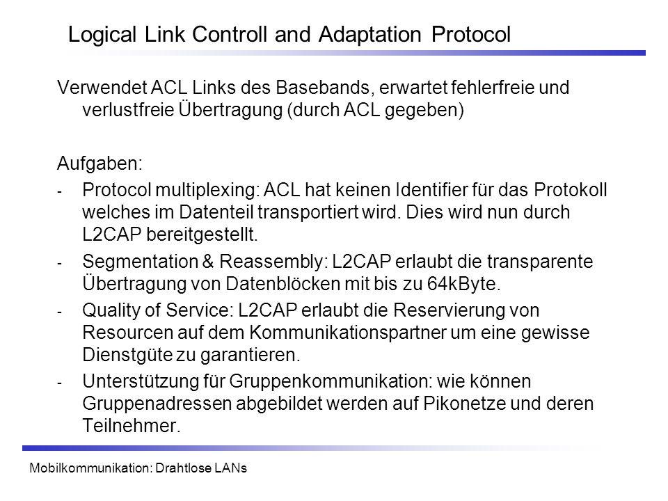 Mobilkommunikation: Drahtlose LANs Logical Link Controll and Adaptation Protocol Verwendet ACL Links des Basebands, erwartet fehlerfreie und verlustfreie Übertragung (durch ACL gegeben) Aufgaben: - Protocol multiplexing: ACL hat keinen Identifier für das Protokoll welches im Datenteil transportiert wird.