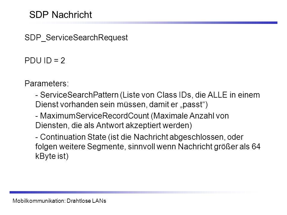 Mobilkommunikation: Drahtlose LANs SDP Nachricht SDP_ServiceSearchRequest PDU ID = 2 Parameters: - ServiceSearchPattern (Liste von Class IDs, die ALLE in einem Dienst vorhanden sein müssen, damit er passt) - MaximumServiceRecordCount (Maximale Anzahl von Diensten, die als Antwort akzeptiert werden) - Continuation State (ist die Nachricht abgeschlossen, oder folgen weitere Segmente, sinnvoll wenn Nachricht größer als 64 kByte ist)
