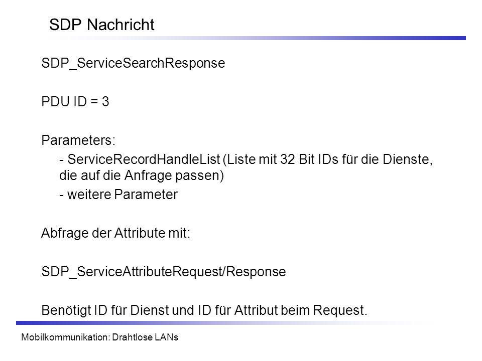 Mobilkommunikation: Drahtlose LANs SDP Nachricht SDP_ServiceSearchResponse PDU ID = 3 Parameters: - ServiceRecordHandleList (Liste mit 32 Bit IDs für die Dienste, die auf die Anfrage passen) - weitere Parameter Abfrage der Attribute mit: SDP_ServiceAttributeRequest/Response Benötigt ID für Dienst und ID für Attribut beim Request.