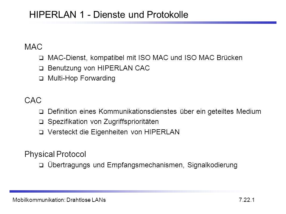 Mobilkommunikation: Drahtlose LANs HIPERLAN 1 - Dienste und Protokolle MAC MAC-Dienst, kompatibel mit ISO MAC und ISO MAC Brücken Benutzung von HIPERLAN CAC Multi-Hop Forwarding CAC Definition eines Kommunikationsdienstes über ein geteiltes Medium Spezifikation von Zugriffsprioritäten Versteckt die Eigenheiten von HIPERLAN Physical Protocol Übertragungs und Empfangsmechanismen, Signalkodierung 7.22.1