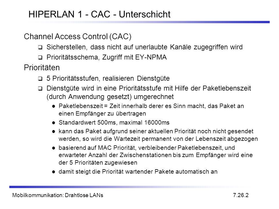 Mobilkommunikation: Drahtlose LANs HIPERLAN 1 - CAC - Unterschicht Channel Access Control (CAC) Sicherstellen, dass nicht auf unerlaubte Kanäle zugegriffen wird Prioritätsschema, Zugriff mit EY-NPMA Prioritäten 5 Prioritätsstufen, realisieren Dienstgüte Dienstgüte wird in eine Prioritätsstufe mit Hilfe der Paketlebenszeit (durch Anwendung gesetzt) umgerechnet Paketlebenszeit = Zeit innerhalb derer es Sinn macht, das Paket an einen Empfänger zu übertragen Standardwert 500ms, maximal 16000ms kann das Paket aufgrund seiner aktuellen Priorität noch nicht gesendet werden, so wird die Wartezeit permanent von der Lebenszeit abgezogen basierend auf MAC Priorität, verbleibender Paketlebenszeit, und erwarteter Anzahl der Zwischenstationen bis zum Empfänger wird eine der 5 Prioritäten zugewiesen damit steigt die Priorität wartender Pakete automatisch an 7.26.2