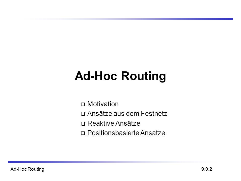 Ad-Hoc Routing Motivation Ansätze aus dem Festnetz Reaktive Ansätze Positionsbasierte Ansätze 9.0.2