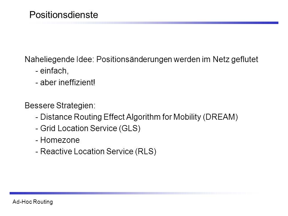 Ad-Hoc Routing Positionsdienste Naheliegende Idee: Positionsänderungen werden im Netz geflutet - einfach, - aber ineffizient.