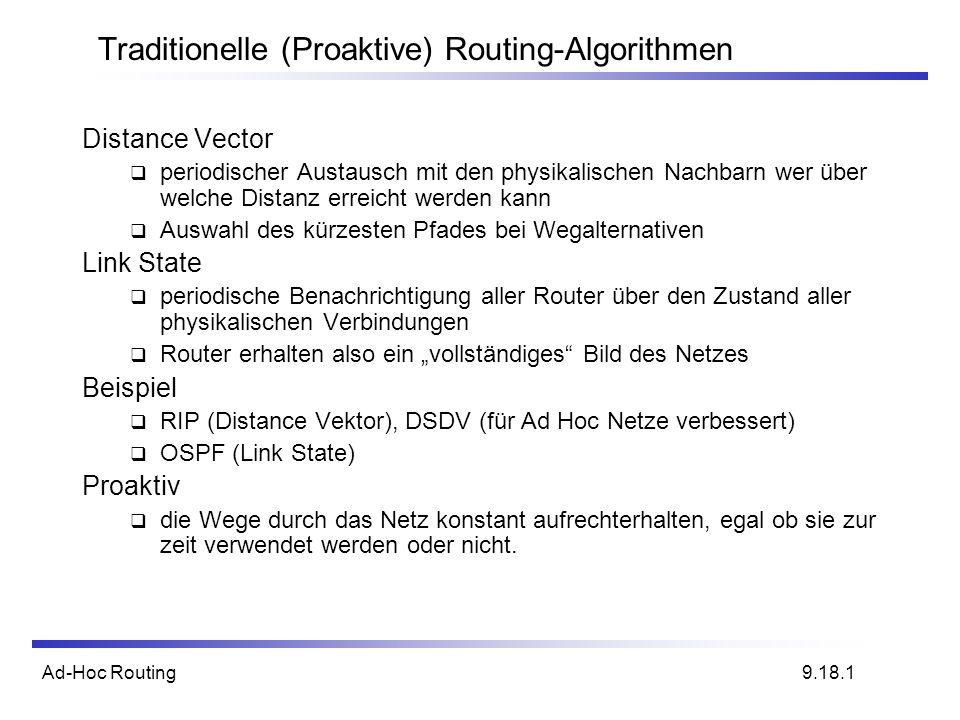 Ad-Hoc Routing Traditionelle (Proaktive) Routing-Algorithmen Distance Vector periodischer Austausch mit den physikalischen Nachbarn wer über welche Distanz erreicht werden kann Auswahl des kürzesten Pfades bei Wegalternativen Link State periodische Benachrichtigung aller Router über den Zustand aller physikalischen Verbindungen Router erhalten also ein vollständiges Bild des Netzes Beispiel RIP (Distance Vektor), DSDV (für Ad Hoc Netze verbessert) OSPF (Link State) Proaktiv die Wege durch das Netz konstant aufrechterhalten, egal ob sie zur zeit verwendet werden oder nicht.