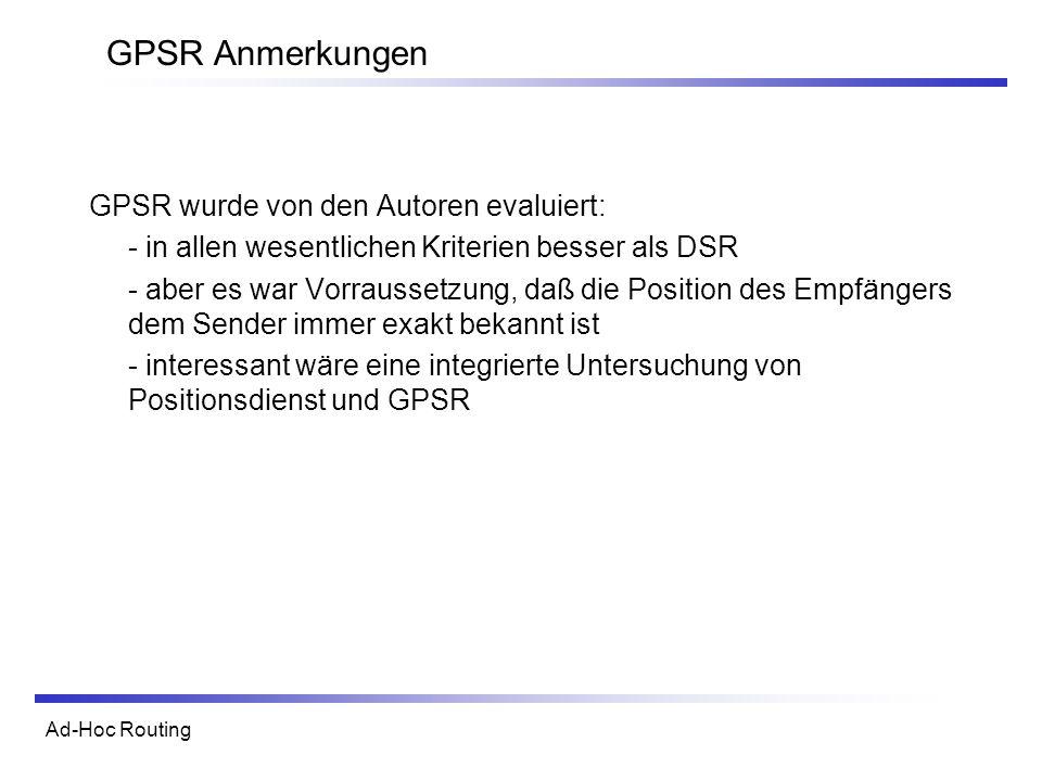 Ad-Hoc Routing GPSR Anmerkungen GPSR wurde von den Autoren evaluiert: - in allen wesentlichen Kriterien besser als DSR - aber es war Vorraussetzung, daß die Position des Empfängers dem Sender immer exakt bekannt ist - interessant wäre eine integrierte Untersuchung von Positionsdienst und GPSR