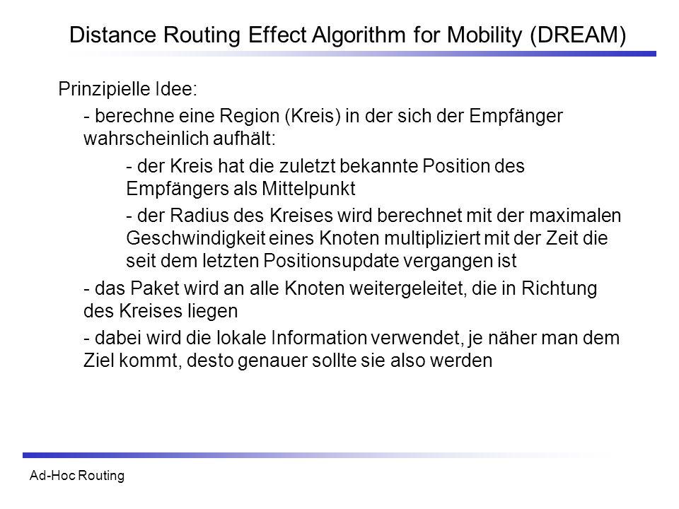 Ad-Hoc Routing Distance Routing Effect Algorithm for Mobility (DREAM) Prinzipielle Idee: - berechne eine Region (Kreis) in der sich der Empfänger wahrscheinlich aufhält: - der Kreis hat die zuletzt bekannte Position des Empfängers als Mittelpunkt - der Radius des Kreises wird berechnet mit der maximalen Geschwindigkeit eines Knoten multipliziert mit der Zeit die seit dem letzten Positionsupdate vergangen ist - das Paket wird an alle Knoten weitergeleitet, die in Richtung des Kreises liegen - dabei wird die lokale Information verwendet, je näher man dem Ziel kommt, desto genauer sollte sie also werden