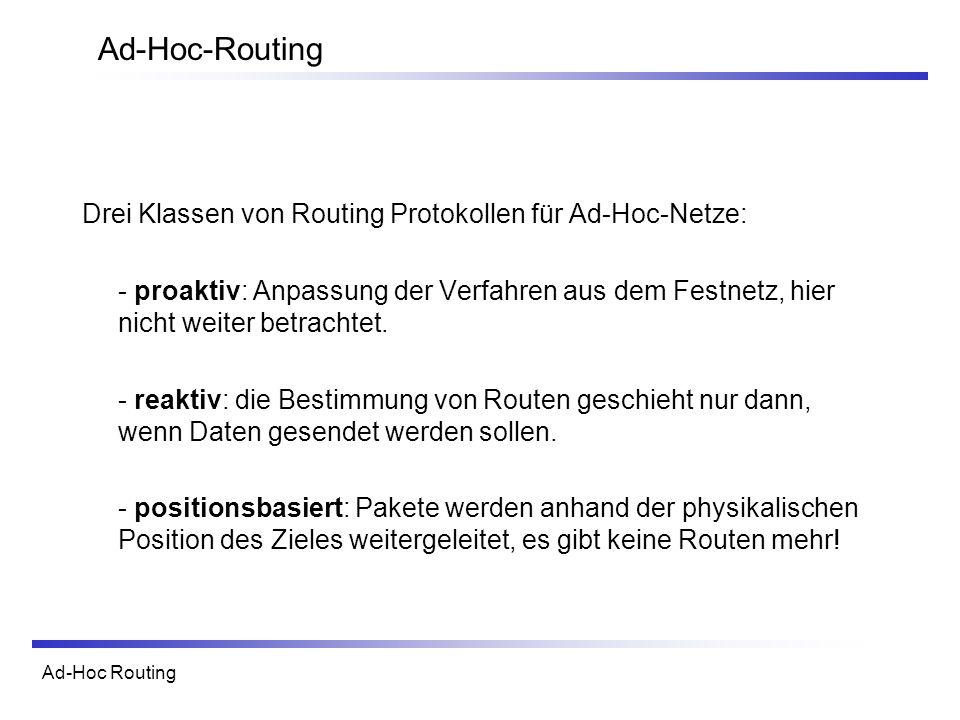 Ad-Hoc Routing Ad-Hoc-Routing Drei Klassen von Routing Protokollen für Ad-Hoc-Netze: - proaktiv: Anpassung der Verfahren aus dem Festnetz, hier nicht weiter betrachtet.