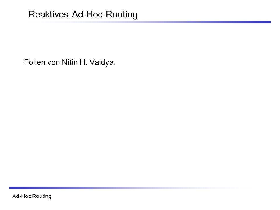 Ad-Hoc Routing Reaktives Ad-Hoc-Routing Folien von Nitin H. Vaidya.