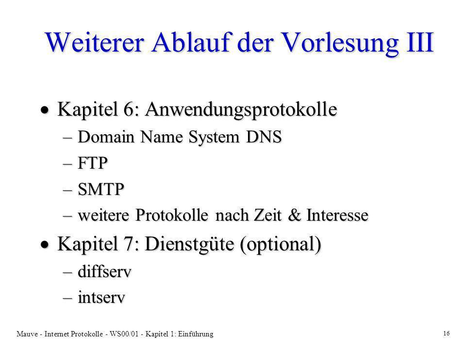 Mauve - Internet Protokolle - WS00/01 - Kapitel 1: Einführung 16 Weiterer Ablauf der Vorlesung III Kapitel 6: Anwendungsprotokolle Kapitel 6: Anwendun