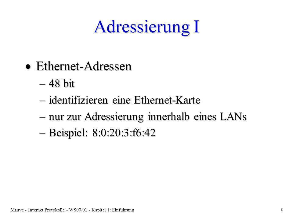 Mauve - Internet Protokolle - WS00/01 - Kapitel 1: Einführung 9 Adressierung II IP-Adressen IP-Adressen –32 bit –identifizieren eine Netzwerkschnittstelle in einem System im Internet –werden zum Weiterleiten von IP Datagrammen im Internet verwendet –Beispiel: 149.34.233.12