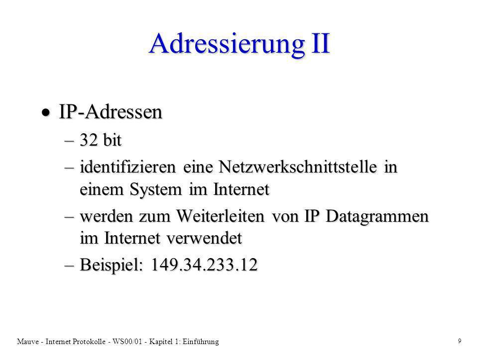 Mauve - Internet Protokolle - WS00/01 - Kapitel 1: Einführung 10 Adressierung III TCP-/UDP-Adressen: TCP-/UDP-Adressen: –IP Adresse + 16 bit Port Nummer –Identifizieren einen Kommunikationsendpukt (z.B.