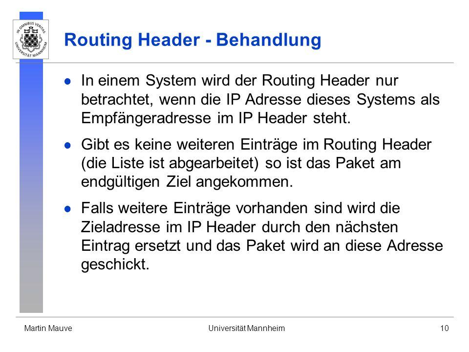 Martin MauveUniversität Mannheim10 Routing Header - Behandlung In einem System wird der Routing Header nur betrachtet, wenn die IP Adresse dieses Syst