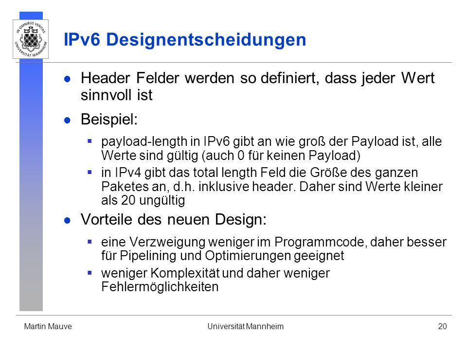 Martin MauveUniversität Mannheim20 IPv6 Designentscheidungen Header Felder werden so definiert, dass jeder Wert sinnvoll ist Beispiel: payload-length