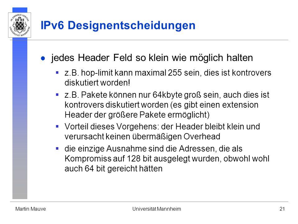 Martin MauveUniversität Mannheim21 IPv6 Designentscheidungen jedes Header Feld so klein wie möglich halten z.B. hop-limit kann maximal 255 sein, dies