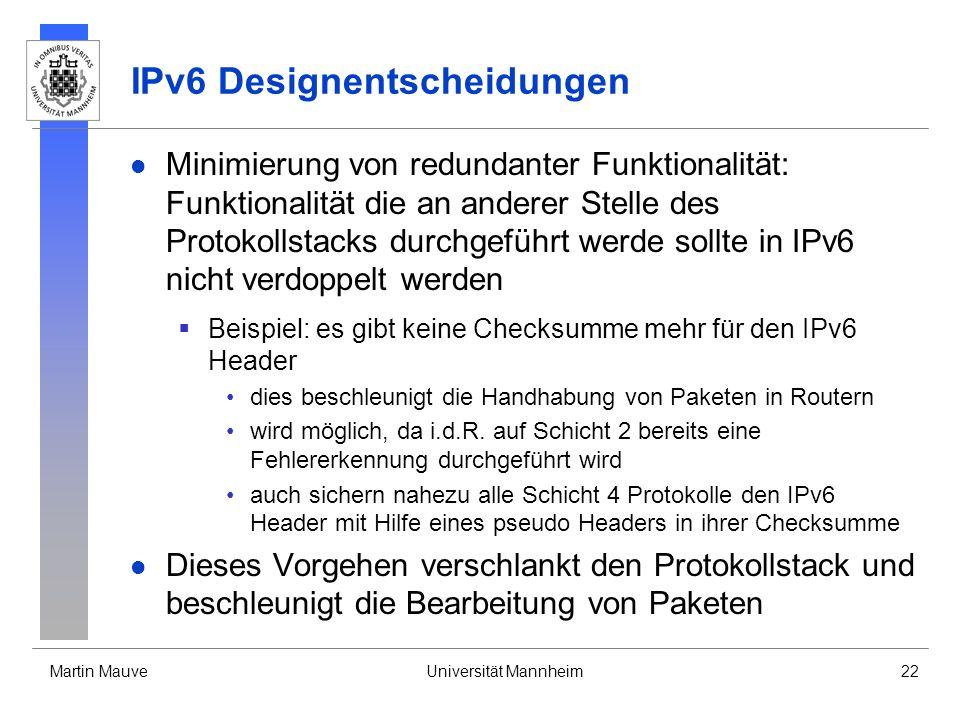 Martin MauveUniversität Mannheim22 IPv6 Designentscheidungen Minimierung von redundanter Funktionalität: Funktionalität die an anderer Stelle des Prot